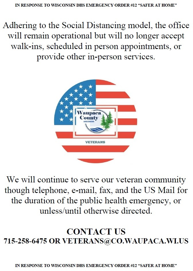 "Adhering to the social distancing model, the Waupaca County CVSO office will remain operational but will no longer accept walk-ins, scheduled appointments, or provide other in-person services. We will continue to serve our veteran community through telephone, e-mail, fax, and the US Mail for the duration of the public health emergency, or unless/until otherwise directed. Contact us: 715-258-6475 OR Veterans@co.waupaca.wi.us In response to Wisconsin DHS Emergency Order #12 ""Safer at home"""